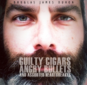 Guilty cigars, Angry bullets & assorted heartbreaks - Douglas James Duhon